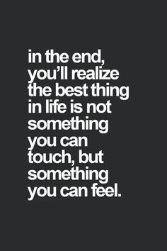 ...in the end, You'll realize the best thing in life is not something You can touch, but something You can feel.
