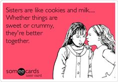 Sisters are like cookies and milk..... Whether things are sweet or crummy, they're better together.