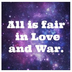 ALL IS FAIR IN LOVE AND WAR*