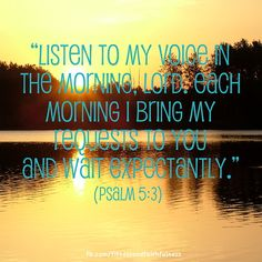 """Listen to my voice in the morning, LORD. Each morning I bring my requests to you and wait expectantly""…Psalm 5:3."