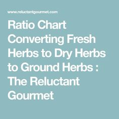 Ratio Chart Converting Fresh Herbs to Dry Herbs to Ground Herbs : The Reluctant Gourmet