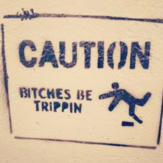 Bitches be trippin'