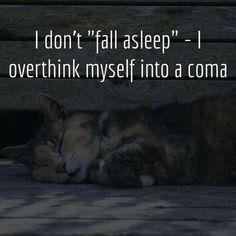 "me, to a tee [QUOTE, Insomnia:  'I don't ""fall asleep"": I overthink myself into a coma.' / via dumpaday.com]"