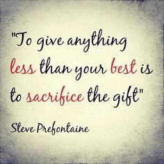 Infamous quote from runner , Steve Prefontaine. One of my favorites.