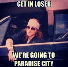 Get in Loser, we're going to Paradise City! Love this :D
