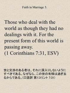Those who deal with the world as though they had no dealings with it. For the present form of this world is passing away.(1 Corinthians 7:31, ESV) 世と交渉のある者は、それに深入りしないようにすべきである。なぜなら、この世の有様は過ぎ去るからである。(口語訳 第1コリント 7:31)