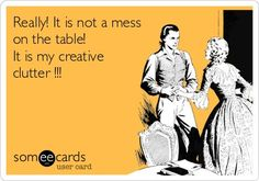 Craftaholics Anonymous® | 29 Funny Memes for Crafters: That's not a mess on the table, it's my creative clutter!