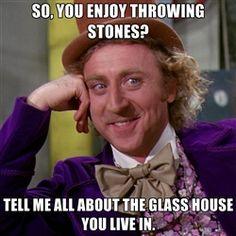 willywonka - So, you enjoy throwing stones? Tell me all about the glass house you live in.