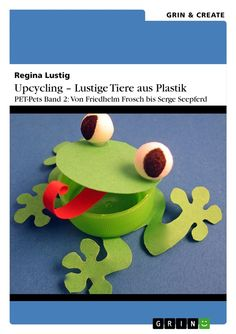 Regina Lustig | Upcycling - Lustige Tiere aus Plastik. Band 2 | auf GRIN.com: http://grin.to/YrDGh | als Kindle-Version: http://grin.to/1DXcv