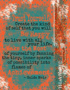 TRUST YOURSELF....Create The Kind Of Self That You Will  BE HAPPY To Live With All Your Life...MAKE THE MOST Of Yourself By Fanning The Tiny, Inner Sparks Of Possibility Into Flames Of ACHIEVEMENT. -Golda Meir