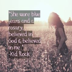 Blue jeans and a rosary - Kid Rock Quote quotes lyrics love life songs music Kid Rock Lyrics, Kid Rock Songs, Kid Rock Quotes, Rock Lyric Quotes, Country Love Song Lyrics, Love Smile Quotes, Lyrics To Live By, Love Songs Lyrics, Song Quotes