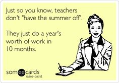 Just so you know, teachers don't 'have the summer off'. They just do a year's worth of work in 10 months.
