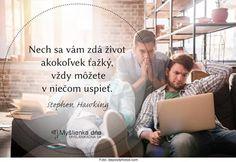 Nech sa vám zdá život akokoľvek ťažký, vždy môžete v niečom uspieť. -- Stephen Hawking