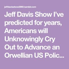 """Jeff Davis Show  I've predicted for years, Americans will  Unknowingly Cry Out to Advance an  Orwellian US Police State on themselves   US law enforcement is Organized Crime   ICE, FBI, DEA, US policing ….  The more cops & power to cops,  means more """"Terrorism"""" on immigrants   and Americans   Hegelian Dialectic """"Conditioning"""" –  Problem - Immigrants, Muslims,  Drug Cartels, """"terrorists"""" …………  Reaction - Fear, Hysteria, taking jobs, crimes  Solution - Advance US Police State   Of course…"""