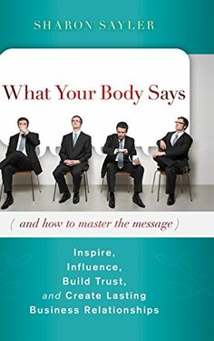 What Your Body Says (And How to Master the Message): Inspire, Influence, Build Trust, and Create Lasting Business Relationships by Sharon Sayler