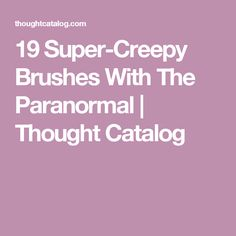 19 Super-Creepy Brushes With The Paranormal | Thought Catalog