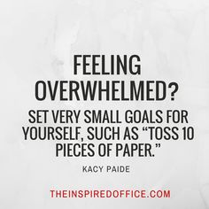 "Feeling overwhelmed? Set very small goals for yourself, such as ""Toss 10 pieces of paper""."