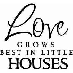 Love grows best in Little Houses. This is the sentiment of my life right now.