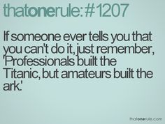 If someone ever tells you that you can't do it, just remember, 'Professionals built the Titanic, but amateurs built the ark.'