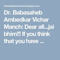 Dr. Babasaheb Ambedkar Vichar Manch: Dear all...jai bhim!!! If you think that you have ...