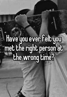 Have you ever felt you met the right person at the wrong time?
