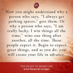 """Now you might understand why a person who says, """"I always get parking spaces,"""" gets them. Or why a person who says, """"I am really lucky, I win things all the time,"""" wins one thing after another, all the time. These people expect it. Begin to expect great things, and as you do, you will create your life in advance.   from The Secret To Money app"""