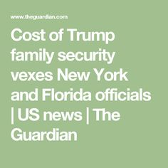 Cost of Trump family security vexes New York and Florida officials   US news   The Guardian