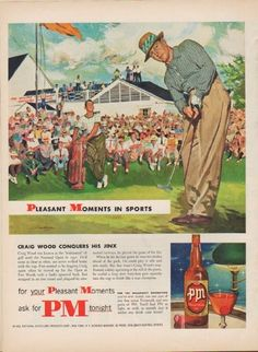 "Description: 1952 PM WHISKEY vintage magazine advertisement ""Pleasant Moments In Sports"" -- Craig Wood conquers his jinx ... for your Pleasant Moments ask for PM tonight -- Size: The dimensions of the full-page advertisement are approximately 10.5 inches x 14 inches (26.75 cm x 35.5 cm). Condition: This original vintage full-page advertisement is in Excellent Condition unless otherwise noted ()."