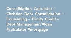 Consolidation Calculator – Christian Debt Consolidation – Counseling – Trinity Credit – Debt Management #loan #calculator #mortgage http://nef2.com/consolidation-calculator-christian-debt-consolidation-counseling-trinity-credit-debt-management-loan-calculator-mortgage/  #consolidation loan calculator # Debt Consolidation Calculator V1 When the typical debt-consolidation company advertises that they can save you money, what they are most often referring to is simply a reduction in your