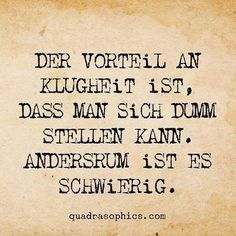 Der Vorteil an Klugheit ist, dass man sich dumm stellen kann. Andersrum ist es s… The advantage of wisdom is that you can be stupid. Words Quotes, Life Quotes, Sayings, Cool Slogans, True Words, Proverbs, Cool Words, Favorite Quotes, Quotations