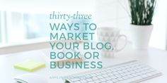 33 ways to market your blog, book or business.