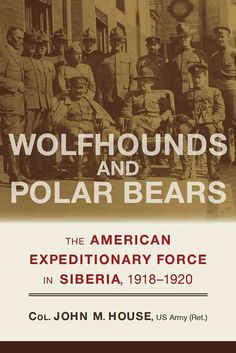 Wolfhounds and Polar Bears: The American Expeditionary Force in Siberia 1918-1920