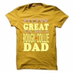 HOW GREAT TO BE A ROUGH COLLIE DAD, Order HERE ==> https://www.sunfrog.com/Pets/HOW-GREAT-TO-BE-A-ROUGH-COLLIE-DAD-Yellow-Guys.html?id=41088