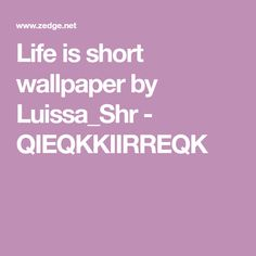 Life is short wallpaper by Luissa_Shr - QIEQKKIIRREQK