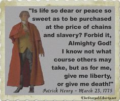 """""""Give me liberty, or give me death!"""" is a quotation attributed to Patrick Henry from a speech he made to the Virginia Convention in 1775, at St. John's Church in Richmond, Virginia, he is credited with having swung the balance in convincing the Virginia House of Burgesses to pass a resolution delivering the Virginia troops to the Revolutionary War. Patrick Henry is one of my heros."""