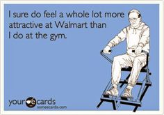 Sad but oh so very true! But then again it doesn't much to feel attractive at Walmart :)