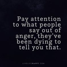Life Quote: Pay attention to what people say out of anger, they've been dying to tell you that. - Unknown