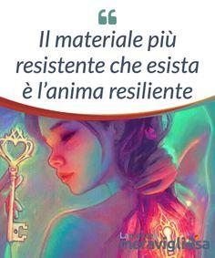 Il materiale più resistente che esista è l'anima resiliente.  Il #materiale più forte che esista non è il #grafene né il diamante, è l'anima #resiliente, un cuore che ha cucito con un filo #dorato le #ferite più gravi.