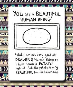 you are a beautiful potato(e)...<---  I have never figured out how that is supposed to be spelled...