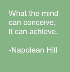 """What the mind can conceive, it can achieve."" ~ Napoleon Hill"
