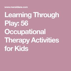 Learning Through Play: 56 Occupational Therapy Activities for Kids