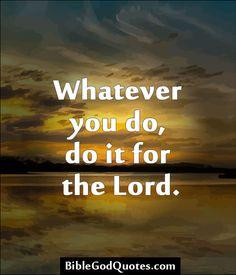 http://biblegodquotes.com/whatever-you-do-do-it-for-the-lord/ Whatever you do, do it for the Lord.