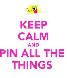 that's right. KEEP CALM AND PIN ALL THE  THINGS