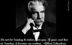 Do not let Sunday be taken from you. If your soul has no Sunday, it becomes an orphan.~ Albert Schweitzer #quote #Sunday