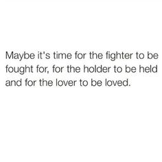 Maybe it's time for the fighter to be fought for, for the holder to be held, and for the lover to be loved.