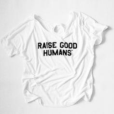 """""""RAISE GOOD HUMANS™"""" Slouchy Tee"""