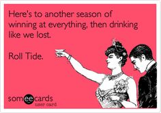 Funny Sports Ecard: Here's to another season of winning at everything, then drinking like we lost. Roll Tide.