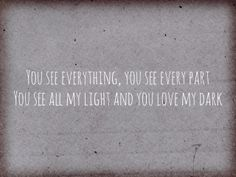 You see everything, you see every part  You see all my light and you love my dark ((Alanis Morissette - Everything))