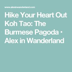 Hike Your Heart Out Koh Tao: The Burmese Pagoda • Alex in Wanderland