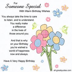 For Someone Special, With Warm Birthday Wishes. You always take the time to care to listen, and to understand. You really make a difference in the lives of those around you. And that is why on your Birthday you're wished a world of happiness now and always. Have A Very Happy Birthday.